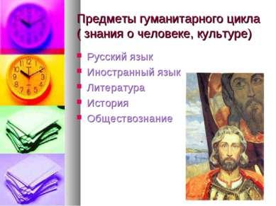 Предметы гуманитарного цикла ( знания о человеке, культуре) Русский язык Инос...