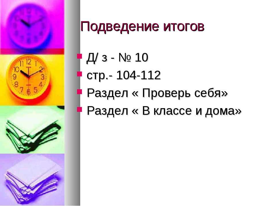 Подведение итогов Д/ з - № 10 стр.- 104-112 Раздел « Проверь себя» Раздел « В...