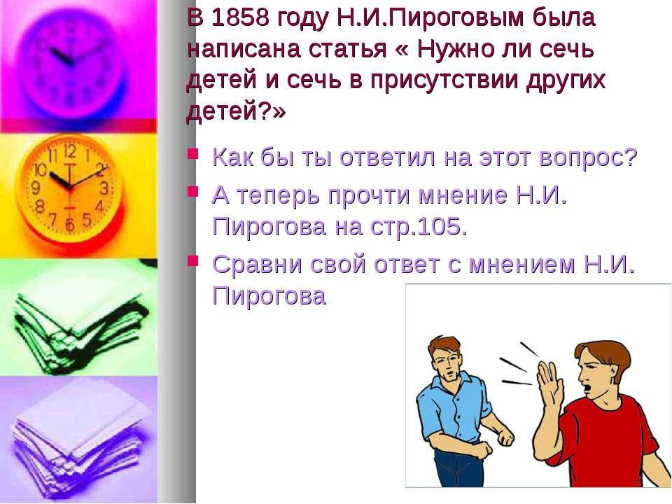 В 1858 году Н.И.Пироговым была написана статья « Нужно ли сечь детей и сечь в...