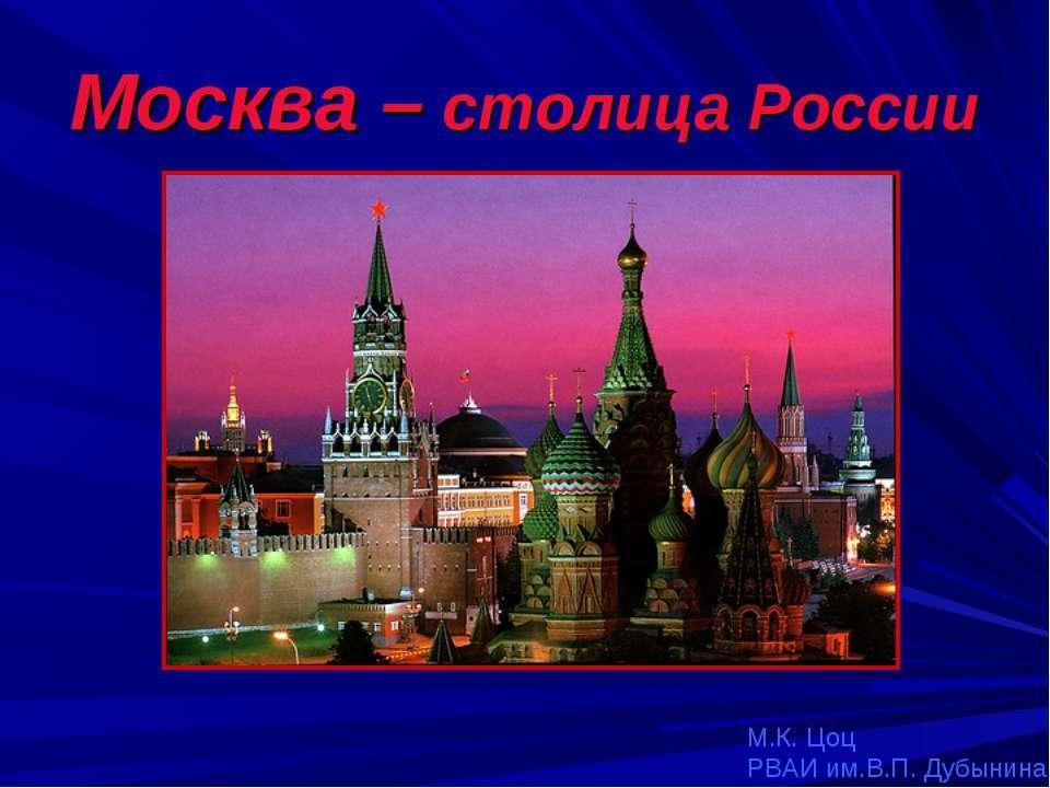 Москва – столица России М.К. Цоц РВАИ им.В.П. Дубынина