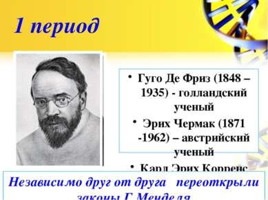 1 период Гуго Де Фриз (1848 – 1935) - голландский ученый Эрих Чермак (1871 -1...