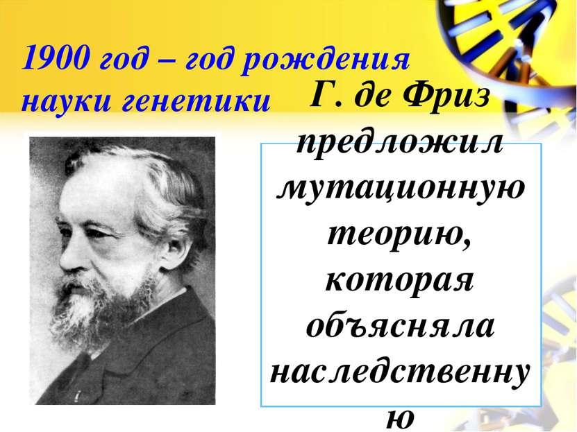 1900 год – год рождения науки генетики Г. де Фриз предложил мутационную теори...
