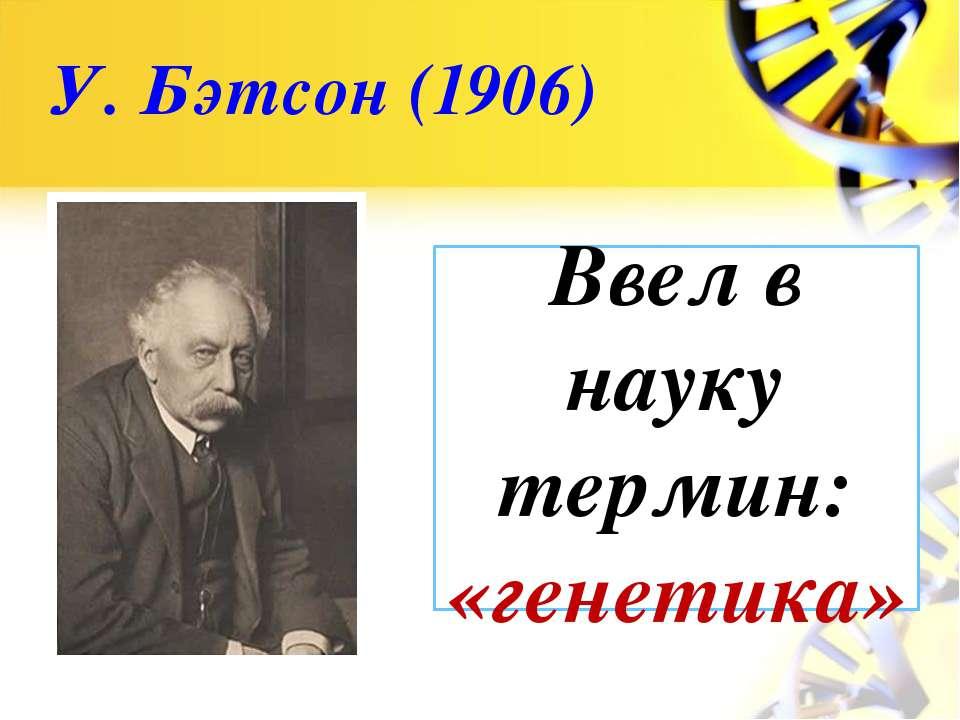 У. Бэтсон (1906) Ввел в науку термин: «генетика»