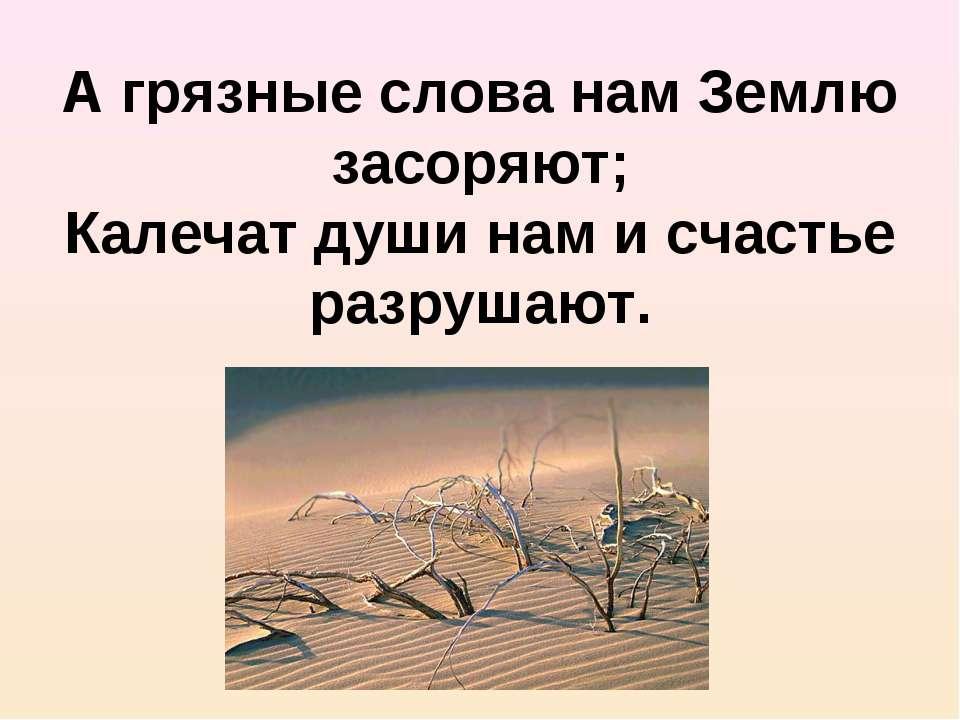 А грязные слова нам Землю засоряют; Калечат души нам и счастье разрушают.