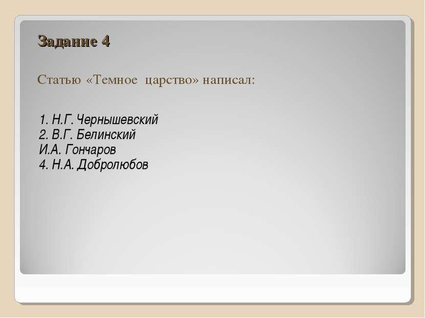 Задание 4 Статью «Темное царство» написал: 1. Н.Г. Чернышевский 2. В.Г. Белин...