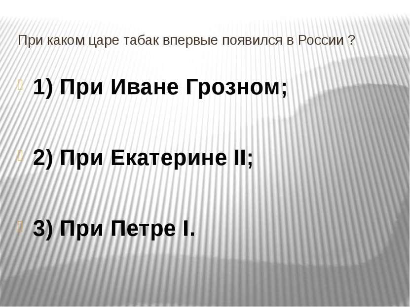 При каком царе табак впервые появился в России ? 1) При Иване Грозном; 2) При...