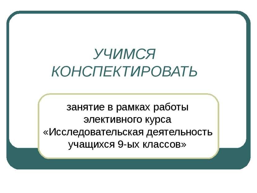 УЧИМСЯ КОНСПЕКТИРОВАТЬ занятие в рамках работы элективного курса «Исследовате...