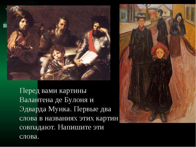 Перед вами картины Валантена де Булоня и Эдварда Мунка. Первые два слова в на...