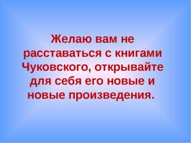 Желаю вам не расставаться с книгами Чуковского, открывайте для себя его новые...