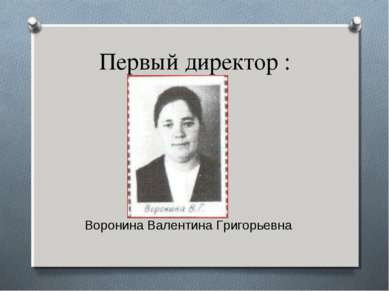 Первый директор : Воронина Валентина Григорьевна