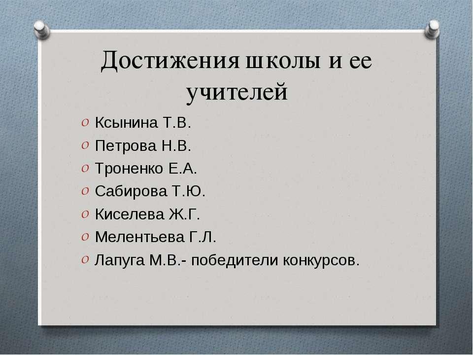 Достижения школы и ее учителей Ксынина Т.В. Петрова Н.В. Троненко Е.А. Сабиро...