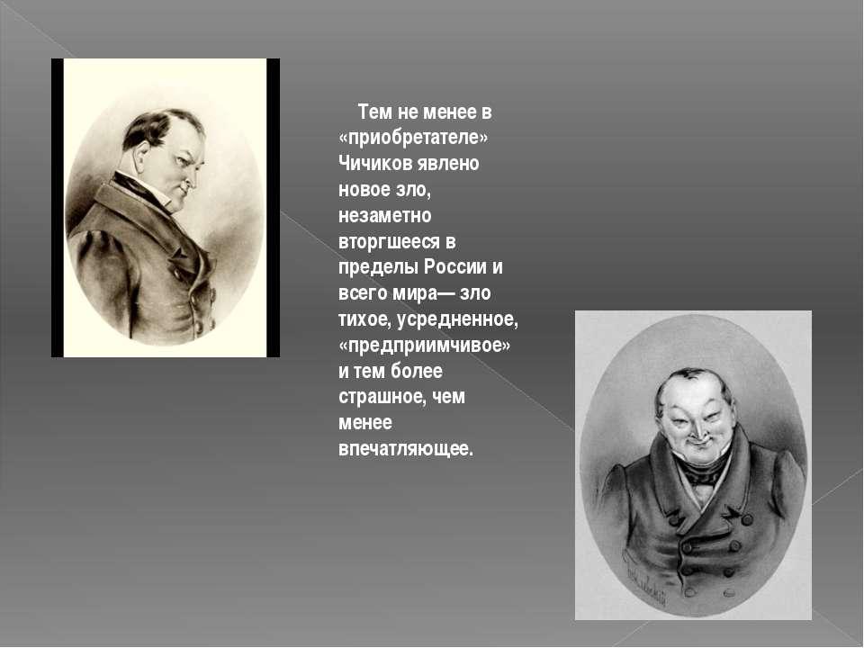 Тем не менее в «приобретателе» Чичиков явлено новое зло, незаметно вторгш...
