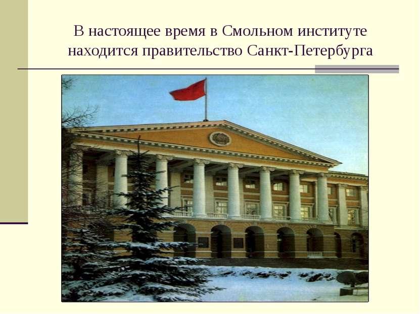 В настоящее время в Смольном институте находится правительство Санкт-Петербурга