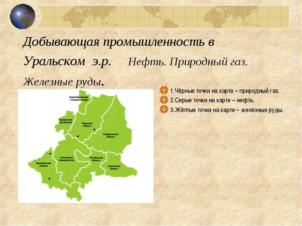Добывающая промышленность в Уральском э.р. Нефть. Природный газ. Железные руд...