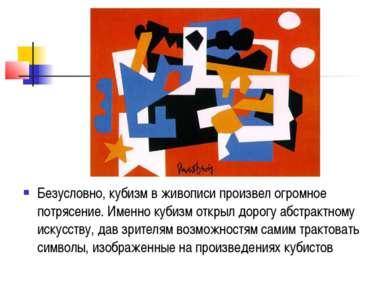 Безусловно, кубизм в живописи произвел огромное потрясение. Именно кубизм отк...