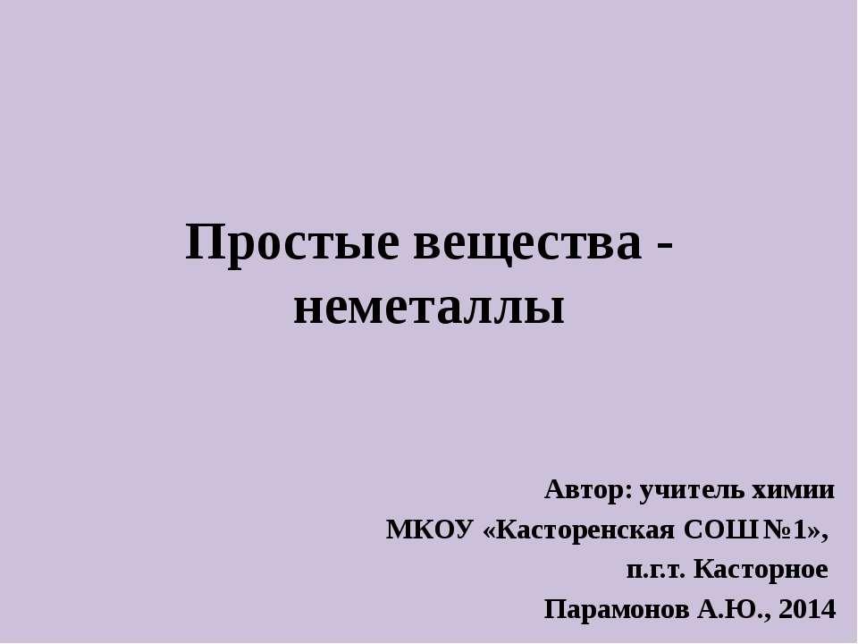 Простые вещества - неметаллы Автор: учитель химии МКОУ «Касторенская СОШ №1»,...