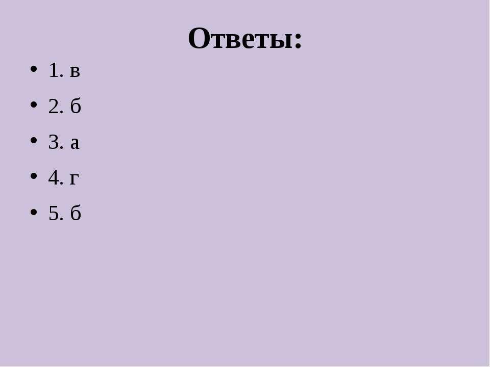 Ответы: 1. в 2. б 3. а 4. г 5. б