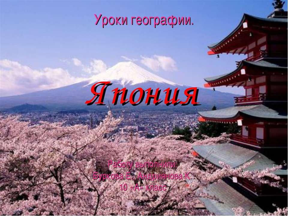 Уроки географии. Япония Работу выполнили: Буркова Е., Андриянова К. 10 «А» класс