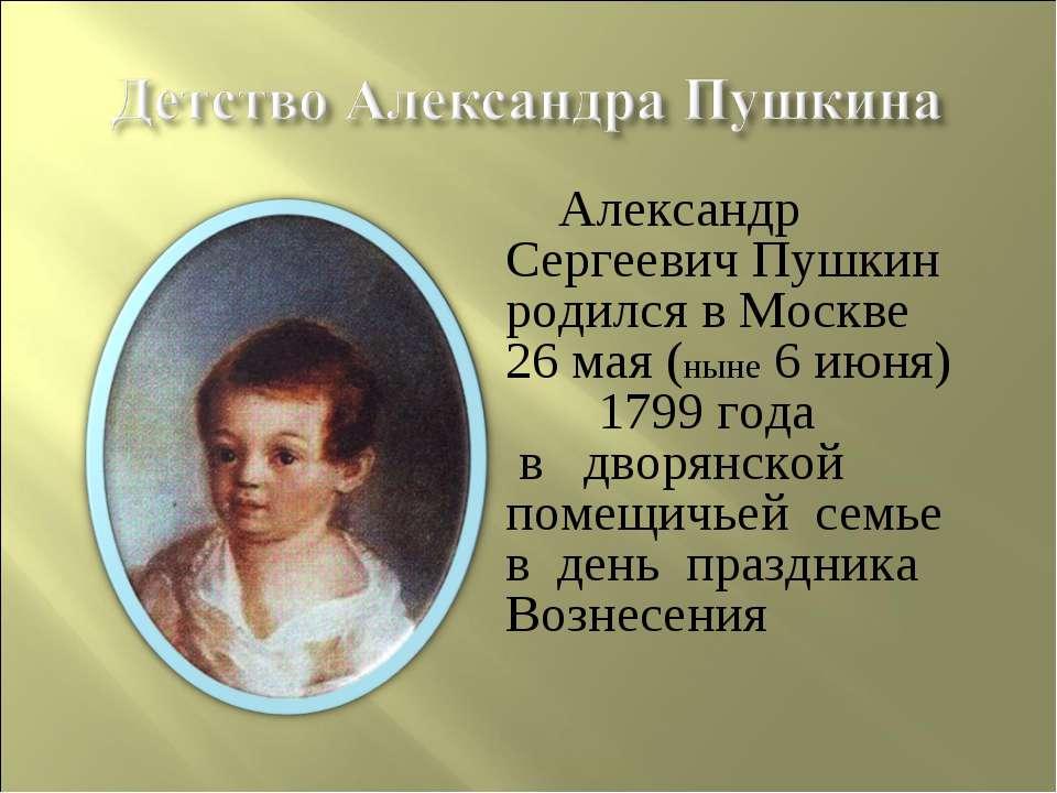Александр Сергеевич Пушкин родился в Москве 26 мая (ныне 6 июня) 1799 года в ...