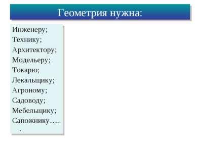 Геометрия нужна: Инженеру; Технику; Архитектору; Модельеру; Токарю; Лекальщик...
