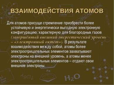 ВЗАИМОДЕЙСТВИЯ АТОМОВ Для атомов присуще стремление приобрести более устойчив...