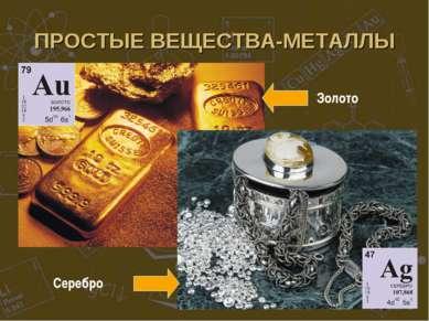 ПРОСТЫЕ ВЕЩЕСТВА-МЕТАЛЛЫ Золото Серебро