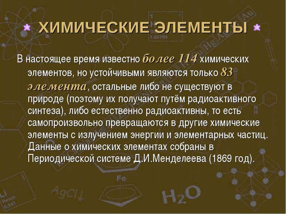 ХИМИЧЕСКИЕ ЭЛЕМЕНТЫ В настоящее время известно более 114 химических элементов...