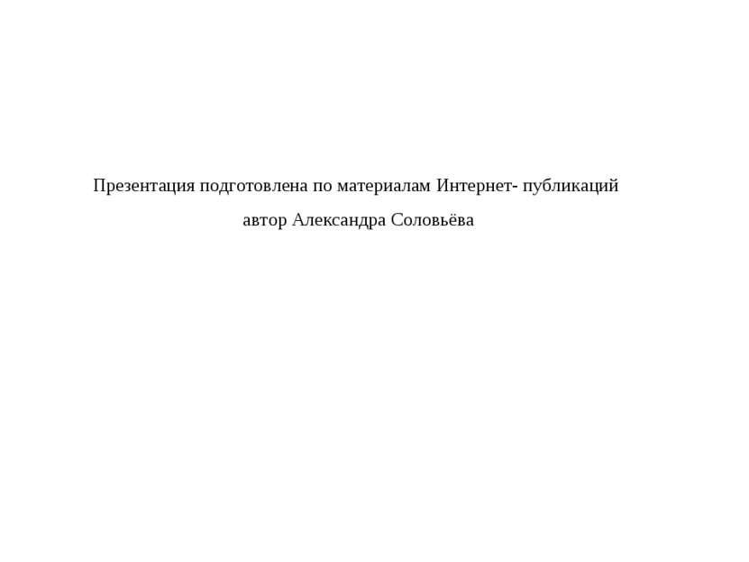 Презентация подготовлена по материалам Интернет- публикаций автор Александра ...