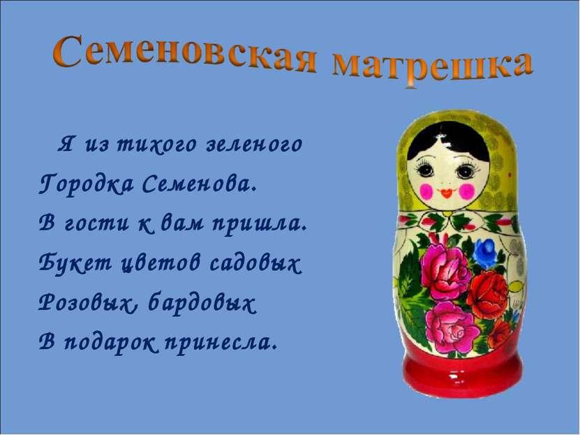 Я из тихого зеленого Городка Семенова. В гости к вам пришла. Букет цветов сад...