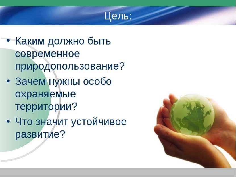 Цель: Каким должно быть современное природопользование? Зачем нужны особо охр...
