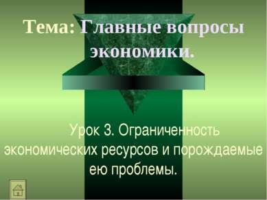 Урок 3. Ограниченность экономических ресурсов и порождаемые ею проблемы. Тема...
