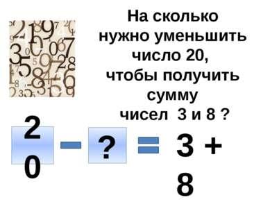 На сколько нужно уменьшить число 20, чтобы получить сумму чисел 3 и 8 ? 20 ? ...