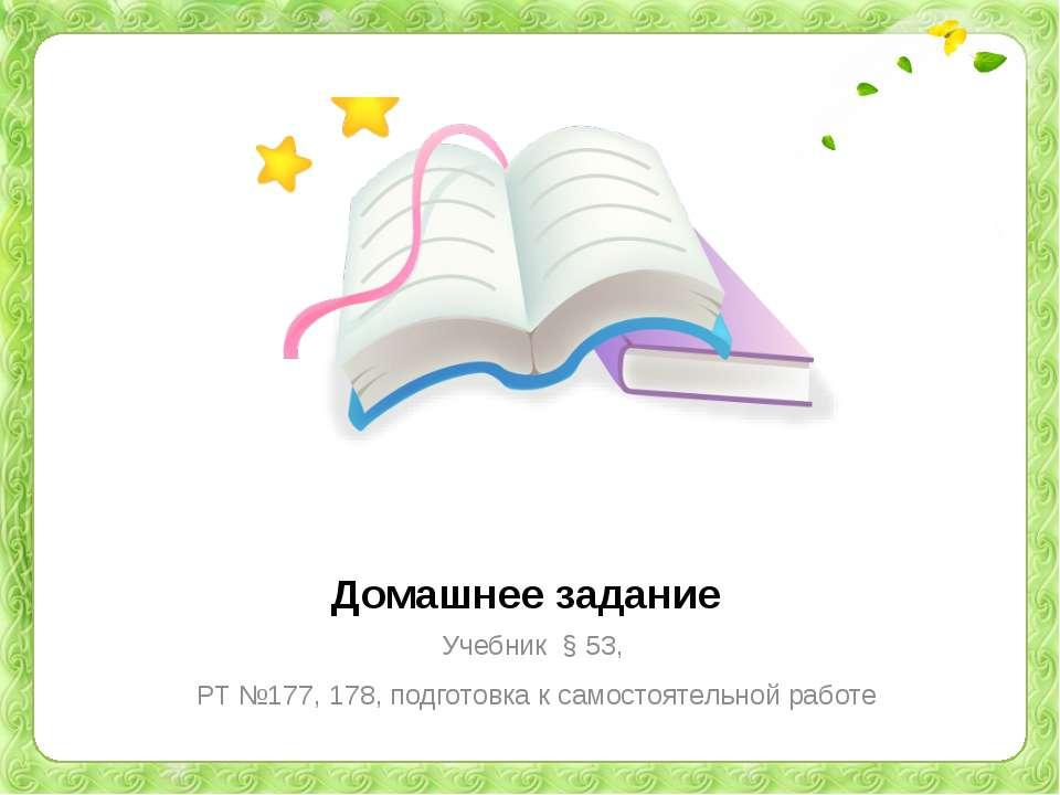 Домашнее задание Учебник § 53, РТ №177, 178, подготовка к самостоятельной работе