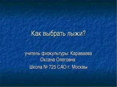 Как выбрать лыжи? учитель физкультуры: Караваева Оксана Олеговна Школа № 725 ...
