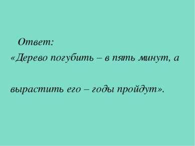 Ответ: «Дерево погубить – в пять минут, а вырастить его – годы пройдут».
