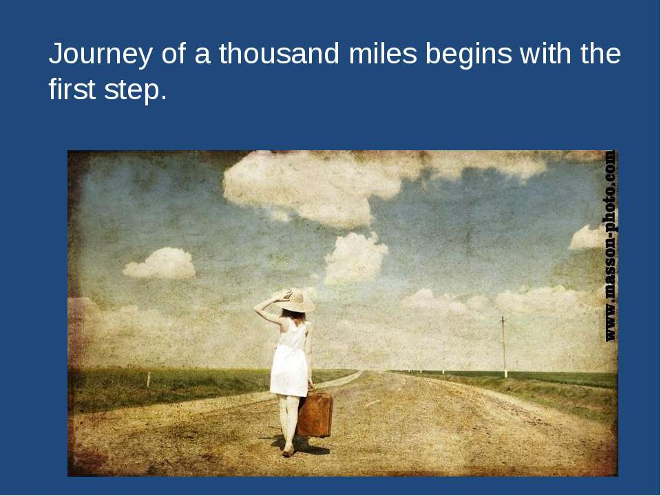 Journey of a thousand miles begins with the first step.