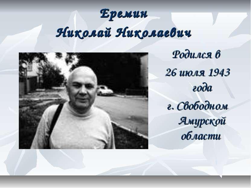Еремин Николай Николаевич Родился в 26 июля 1943 года г. Свободном Амурской о...