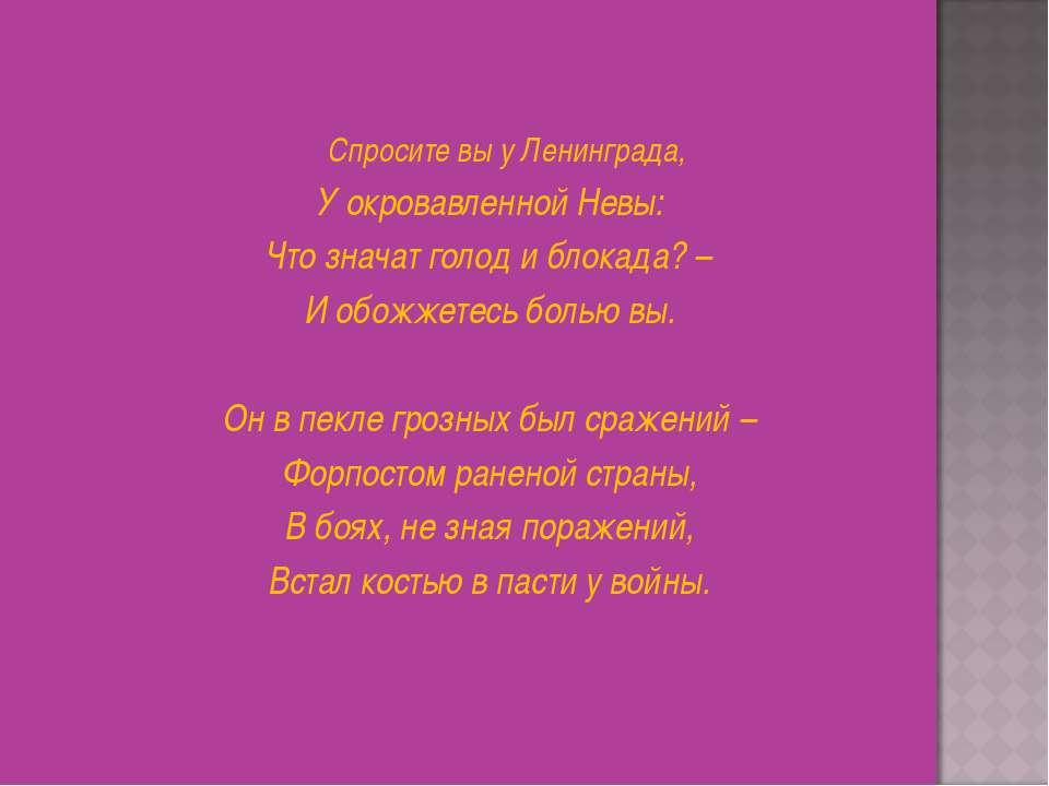 Спросите вы у Ленинграда, У окровавленной Невы: Что значат голод и блокада? –...
