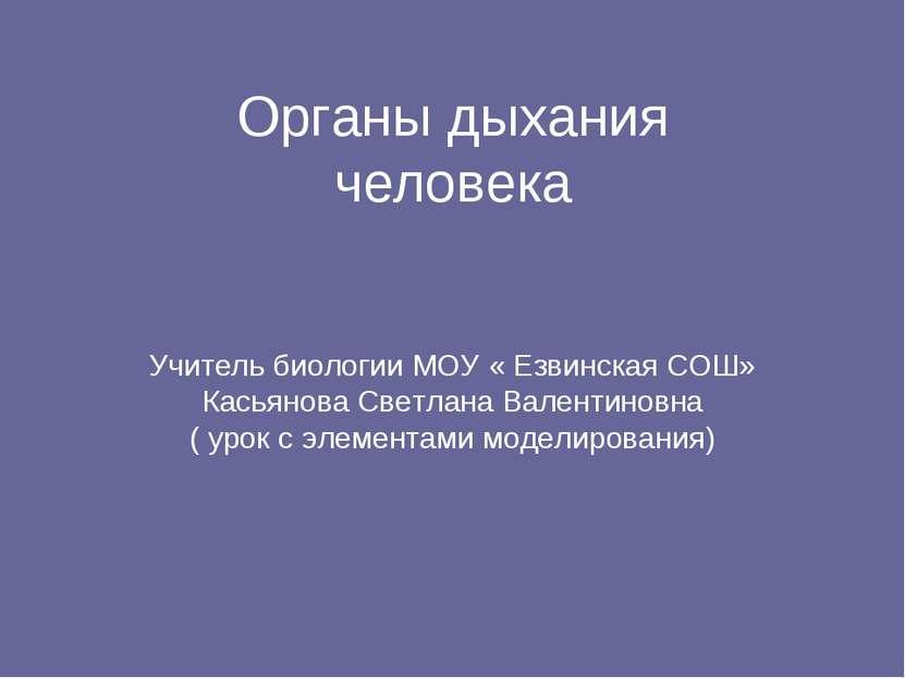 Органы дыхания человека Учитель биологии МОУ « Езвинская СОШ» Касьянова Светл...