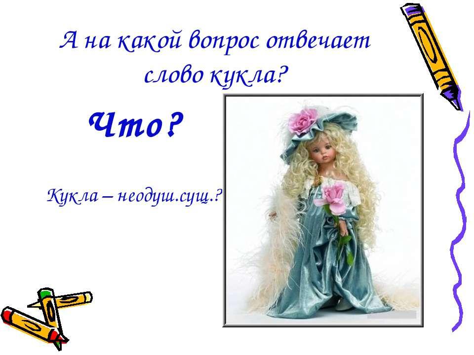 А на какой вопрос отвечает слово кукла? Что? Кукла – неодуш.сущ.?