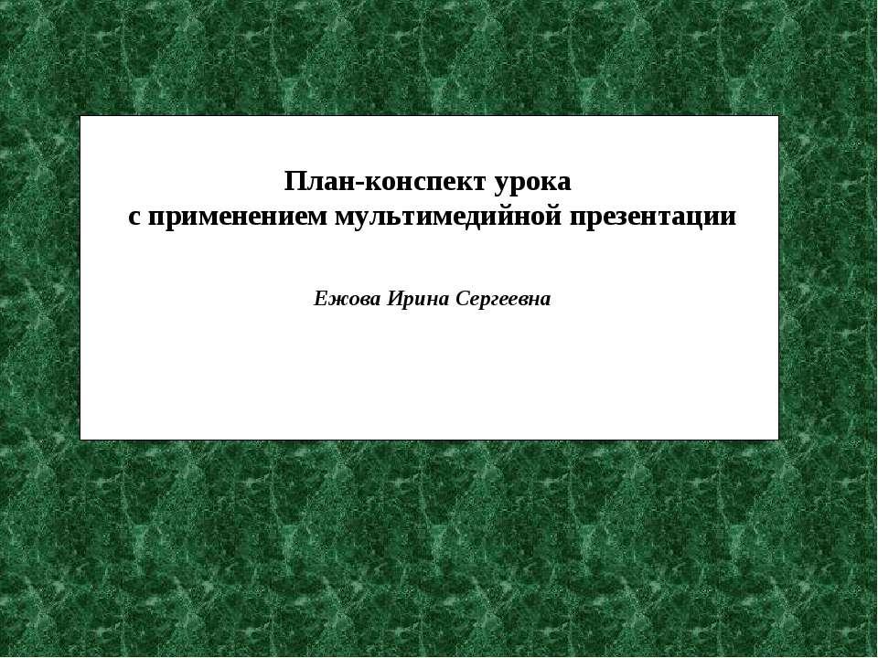 План-конспект урока с применением мультимедийной презентации Ежова Ирина Серг...