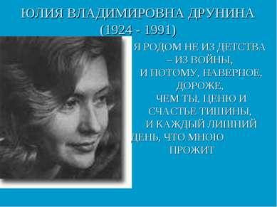 ЮЛИЯ ВЛАДИМИРОВНА ДРУНИНА (1924 - 1991) Я РОДОМ НЕ ИЗ ДЕТСТВА – ИЗ ВОЙНЫ, И П...