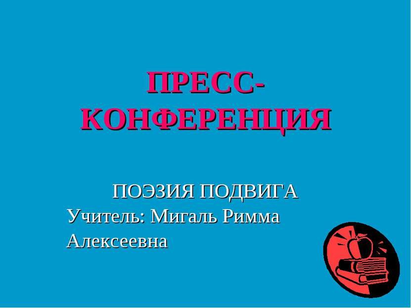ПРЕСС-КОНФЕРЕНЦИЯ ПОЭЗИЯ ПОДВИГА Учитель: Мигаль Римма Алексеевна