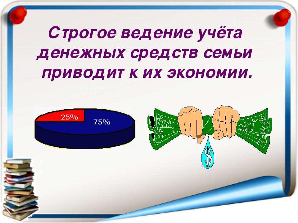 Строгое ведение учёта денежных средств семьи приводит к их экономии.
