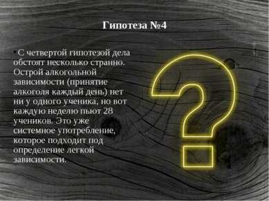 Гипотеза №4 С четвертой гипотезой дела обстоят несколько странно. Острой алко...