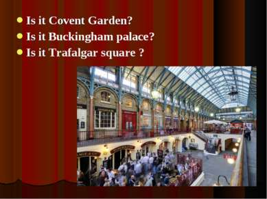 Is it Covent Garden? Is it Buckingham palace? Is it Trafalgar square ?