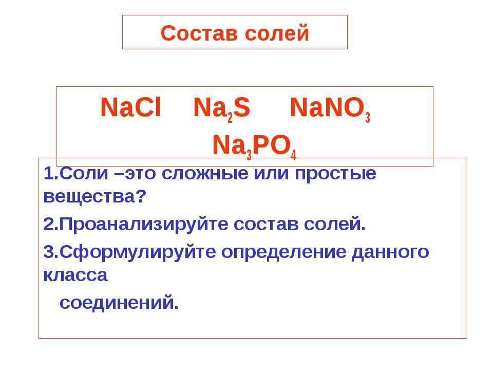 Состав солей NaCl Na2S NaNO3 Na3PO4 1.Соли –это сложные или простые вещества?...