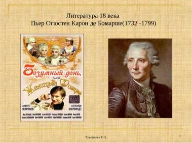 Торопкова В.П. * Литература 18 века Пьер Огюстен Карон де Бомарше(1732 -1799)...