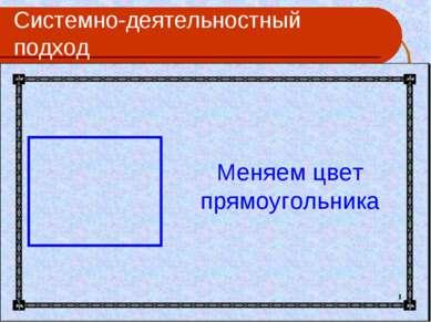 Системно-деятельностный подход Меняем цвет прямоугольника