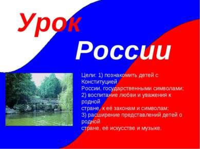 Урок России Цели: 1) познакомить детей с Конституцией России, государственным...